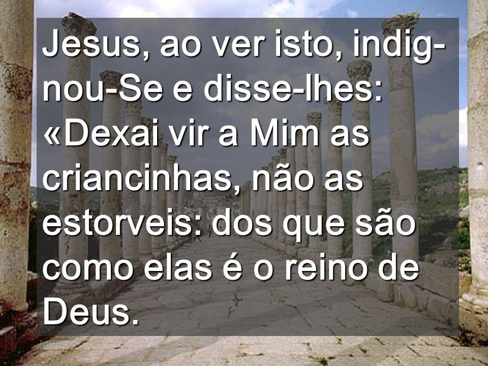 Jesus, ao ver isto, indig-nou-Se e disse-lhes: «Dexai vir a Mim as criancinhas, não as estorveis: dos que são como elas é o reino de Deus.