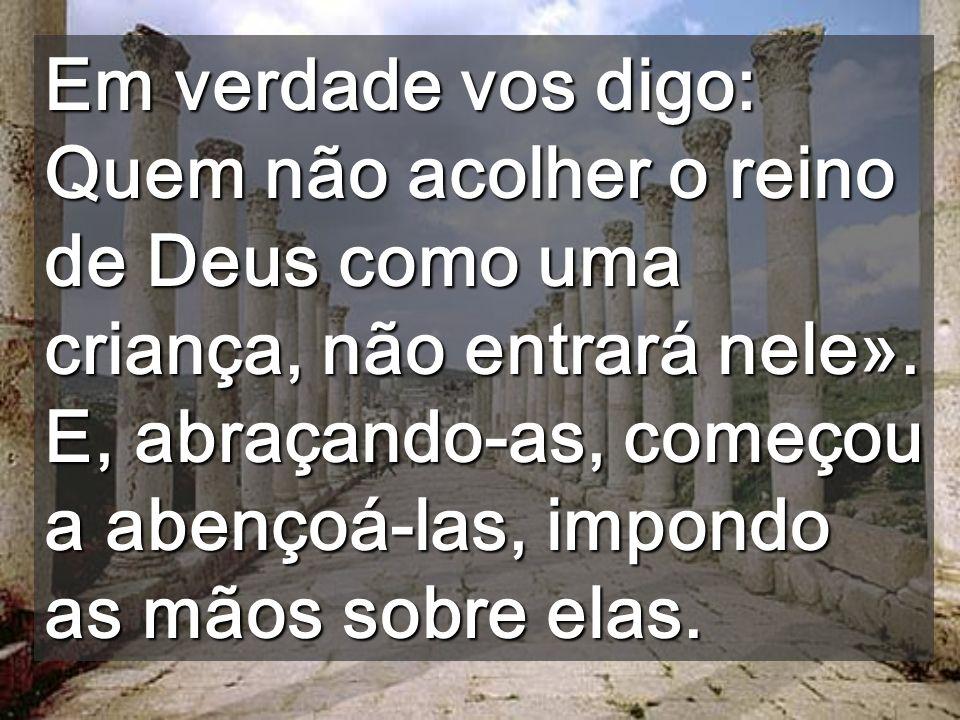 Em verdade vos digo: Quem não acolher o reino de Deus como uma criança, não entrará nele».