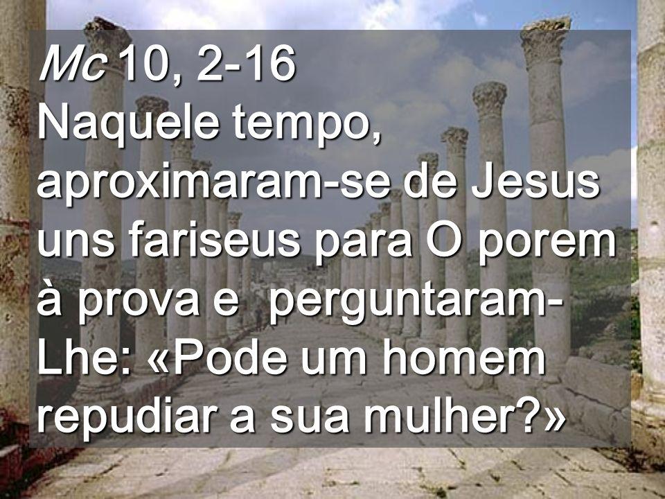 Mc 10, 2-16 Naquele tempo, aproximaram-se de Jesus uns fariseus para O porem à prova e perguntaram-Lhe: «Pode um homem repudiar a sua mulher »