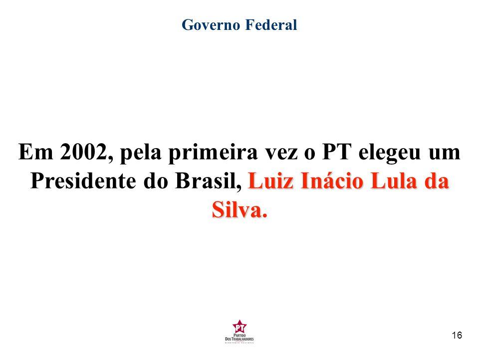 Governo Federal Em 2002, pela primeira vez o PT elegeu um Presidente do Brasil, Luiz Inácio Lula da Silva.
