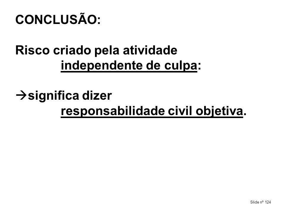 CONCLUSÃO: Risco criado pela atividade independente de culpa: significa dizer responsabilidade civil objetiva.