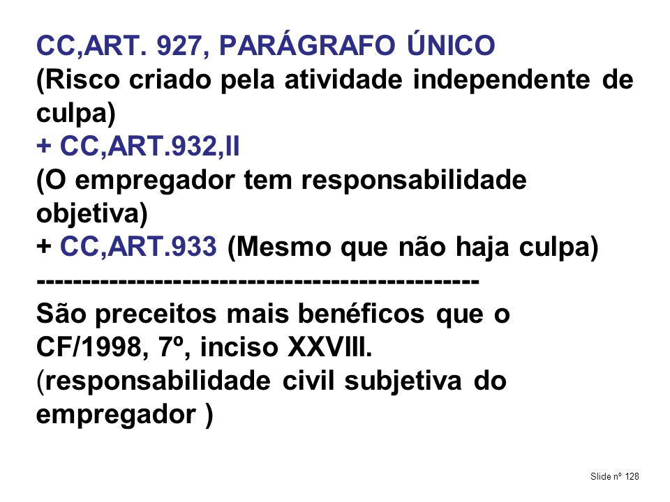 CC,ART. 927, PARÁGRAFO ÚNICO (Risco criado pela atividade independente de culpa) + CC,ART.932,II (O empregador tem responsabilidade objetiva) + CC,ART.933 (Mesmo que não haja culpa) ------------------------------------------------ São preceitos mais benéficos que o CF/1998, 7º, inciso XXVIII. (responsabilidade civil subjetiva do empregador )