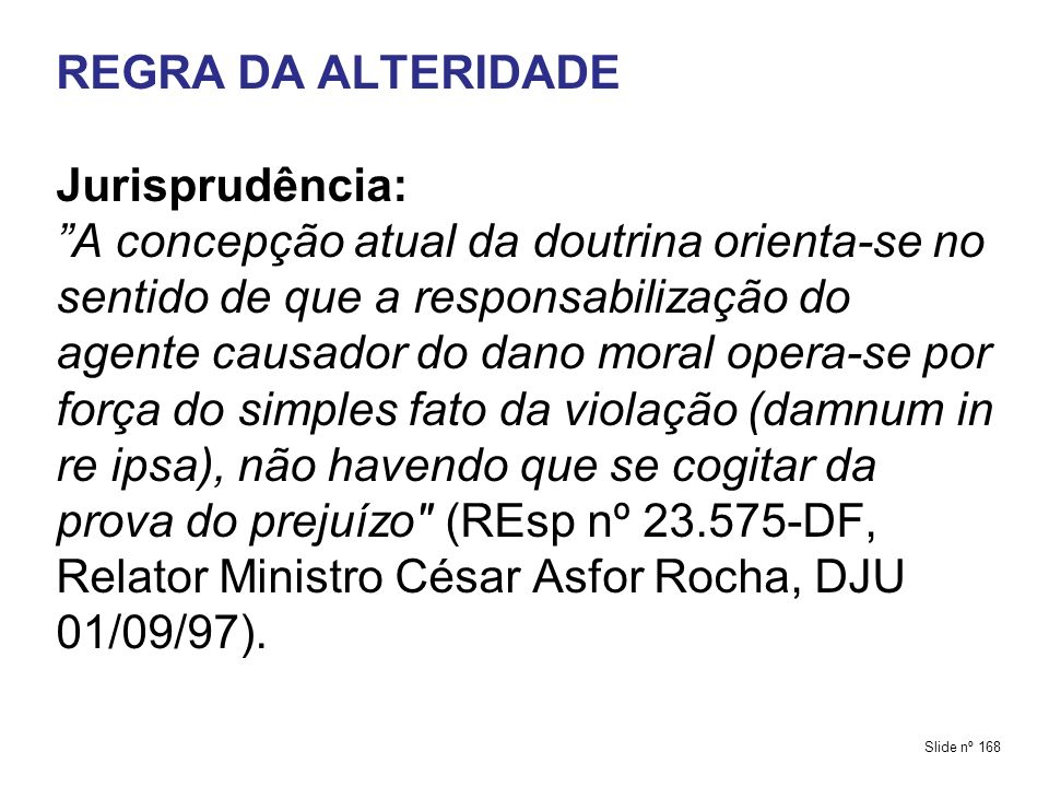REGRA DA ALTERIDADE Jurisprudência: A concepção atual da doutrina orienta-se no sentido de que a responsabilização do agente causador do dano moral opera-se por força do simples fato da violação (damnum in re ipsa), não havendo que se cogitar da prova do prejuízo (REsp nº 23.575-DF, Relator Ministro César Asfor Rocha, DJU 01/09/97).