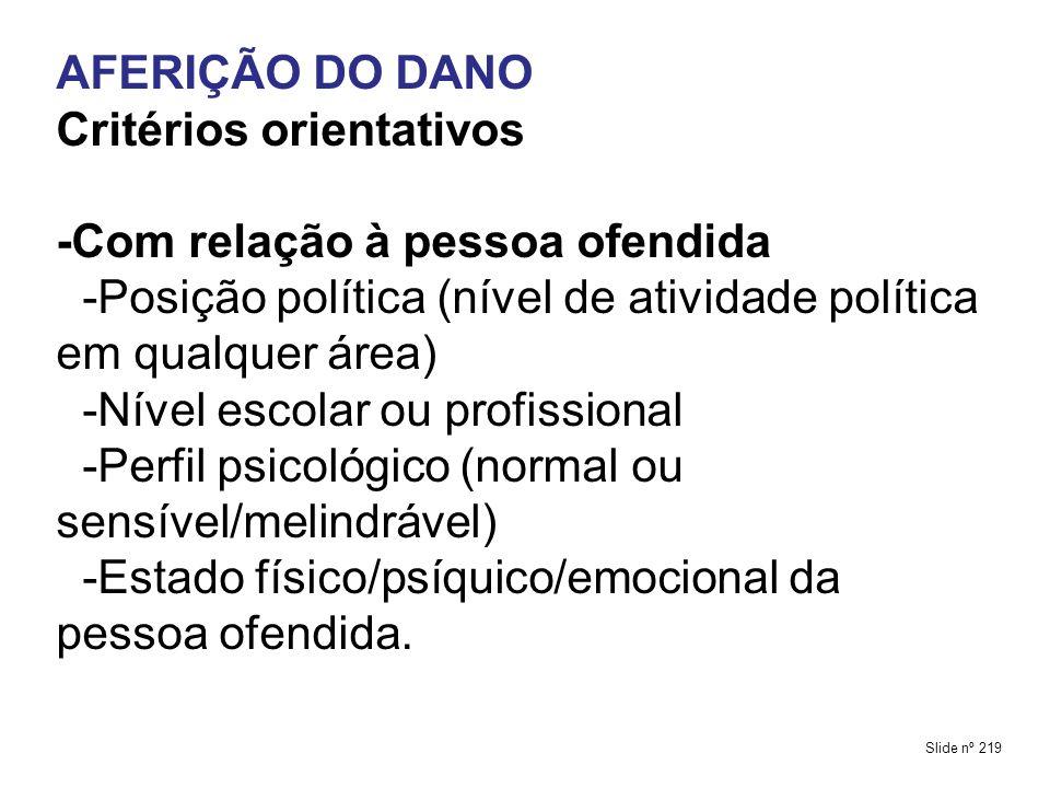 AFERIÇÃO DO DANO Critérios orientativos -Com relação à pessoa ofendida -Posição política (nível de atividade política em qualquer área) -Nível escolar ou profissional -Perfil psicológico (normal ou sensível/melindrável) -Estado físico/psíquico/emocional da pessoa ofendida.