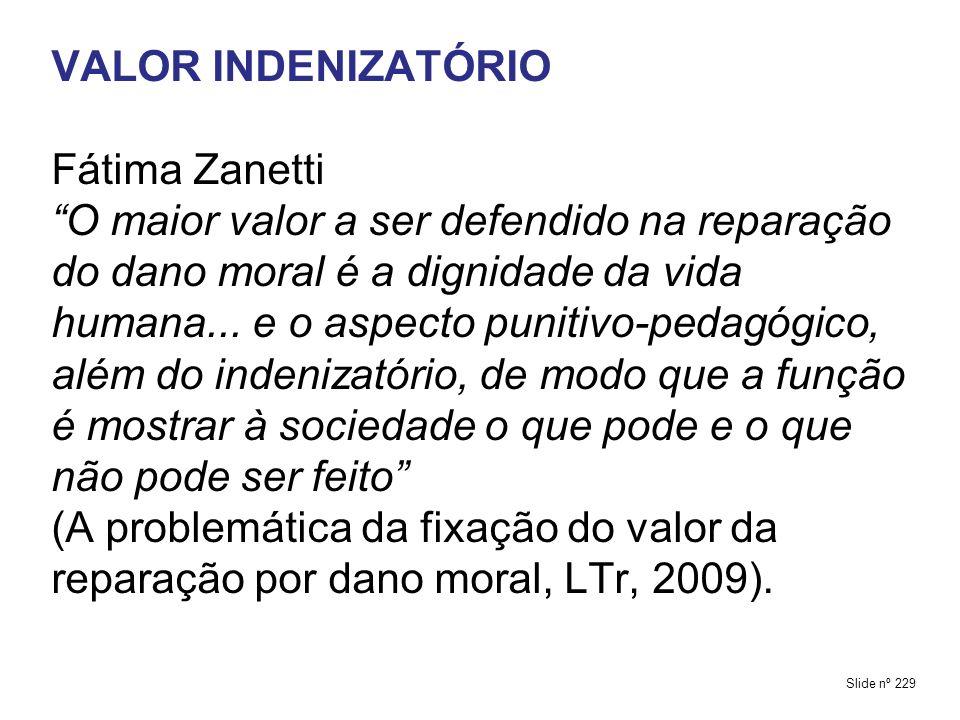 VALOR INDENIZATÓRIO Fátima Zanetti O maior valor a ser defendido na reparação do dano moral é a dignidade da vida humana... e o aspecto punitivo-pedagógico, além do indenizatório, de modo que a função é mostrar à sociedade o que pode e o que não pode ser feito (A problemática da fixação do valor da reparação por dano moral, LTr, 2009).
