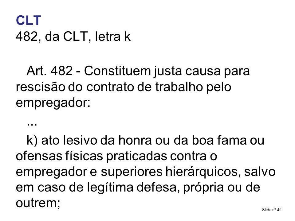 CLT482, da CLT, letra k. Art. 482 - Constituem justa causa para rescisão do contrato de trabalho pelo empregador: