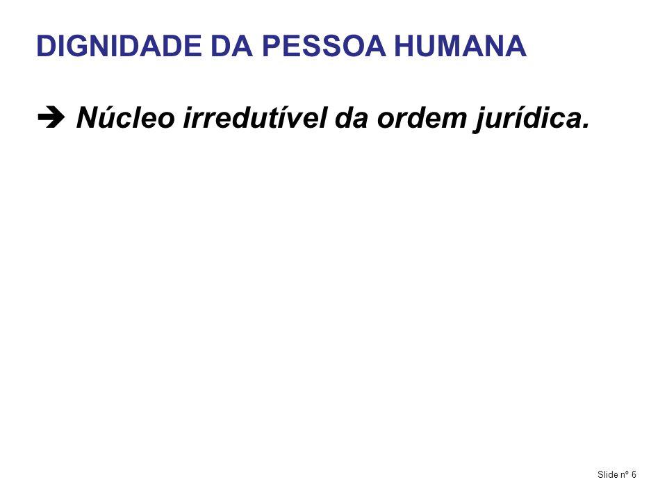 DIGNIDADE DA PESSOA HUMANA  Núcleo irredutível da ordem jurídica.