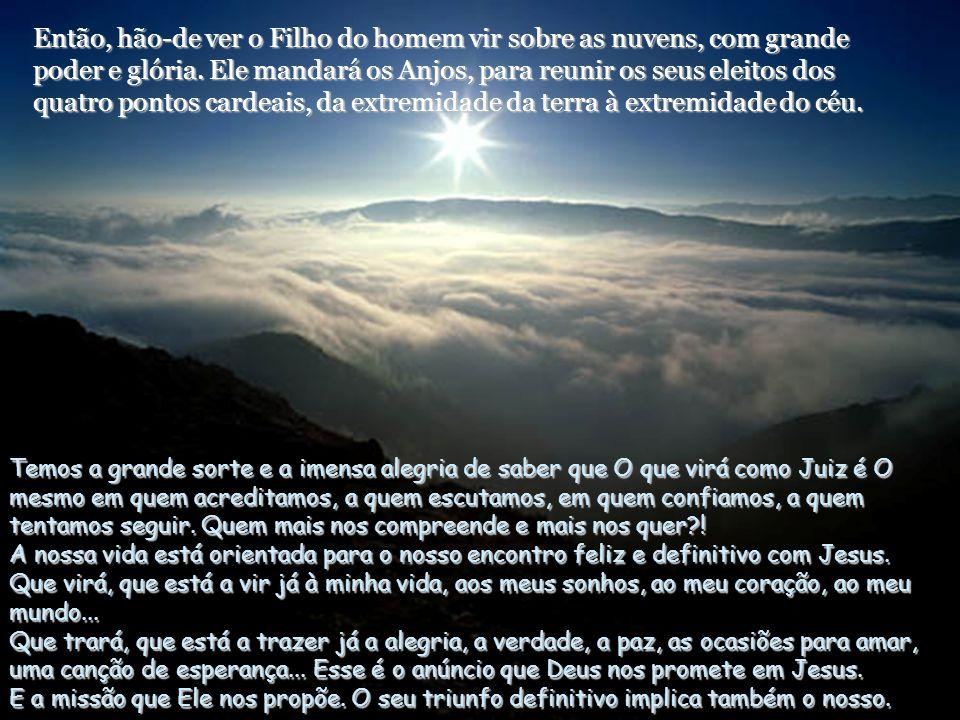 Então, hão-de ver o Filho do homem vir sobre as nuvens, com grande poder e glória. Ele mandará os Anjos, para reunir os seus eleitos dos quatro pontos cardeais, da extremidade da terra à extremidade do céu.