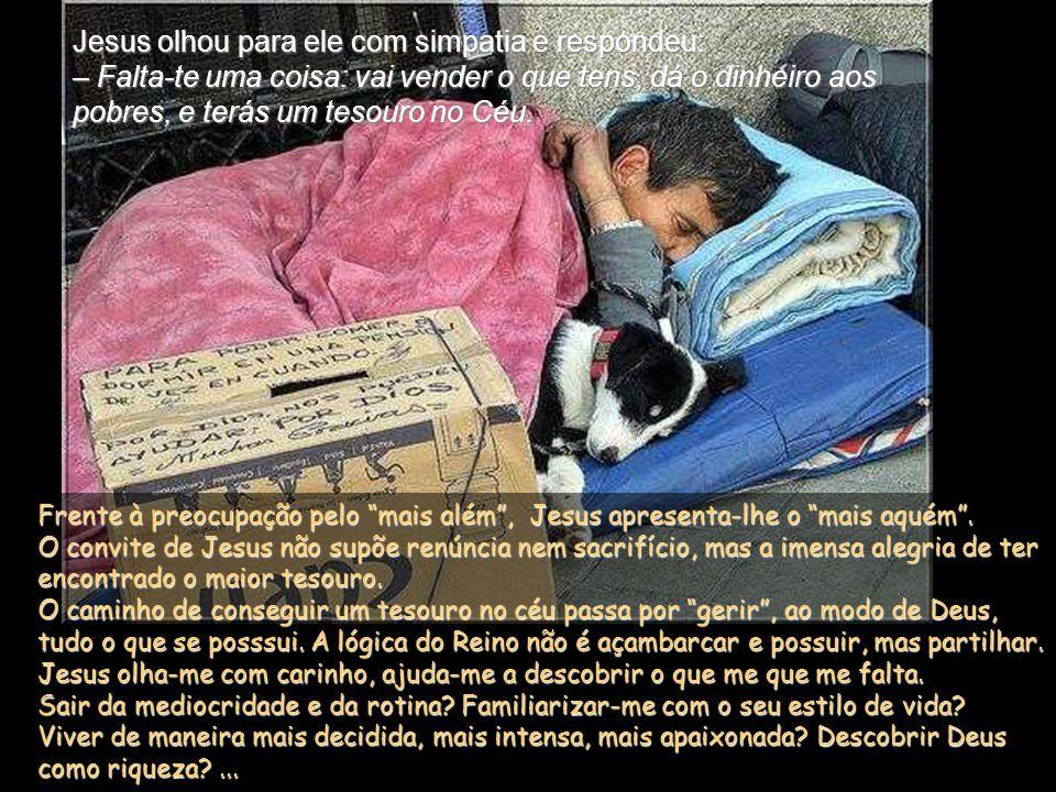 Jesus olhou para ele com simpatia e respondeu: – Falta-te uma coisa: vai vender o que tens, dá o dinheiro aos pobres, e terás um tesouro no Céu.