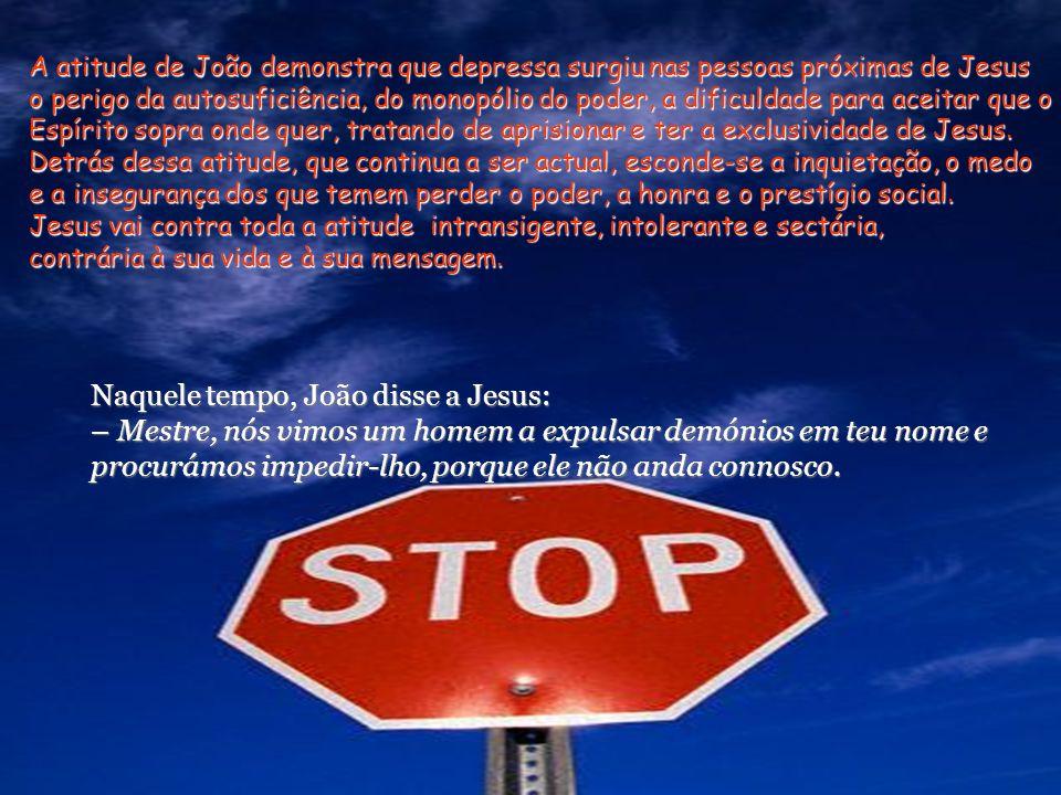 A atitude de João demonstra que depressa surgiu nas pessoas próximas de Jesus o perigo da autosuficiência, do monopólio do poder, a dificuldade para aceitar que o Espírito sopra onde quer, tratando de aprisionar e ter a exclusividade de Jesus.