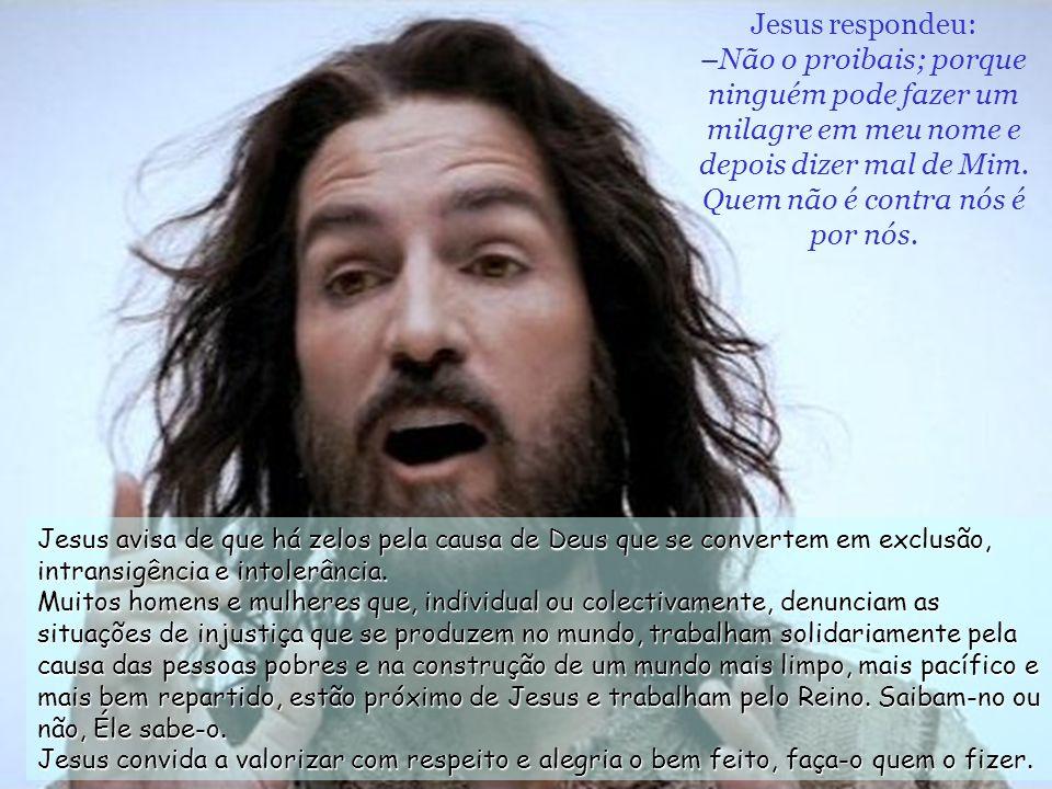 Jesus respondeu: –Não o proibais; porque ninguém pode fazer um milagre em meu nome e depois dizer mal de Mim. Quem não é contra nós é por nós.