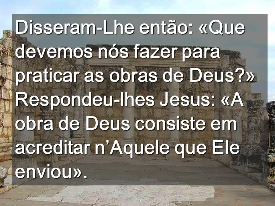 Disseram-Lhe então: «Que devemos nós fazer para praticar as obras de Deus » Respondeu-lhes Jesus: «A obra de Deus consiste em acreditar n'Aquele que Ele enviou».