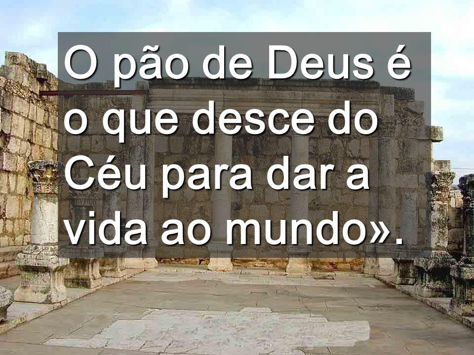 O pão de Deus é o que desce do Céu para dar a vida ao mundo».
