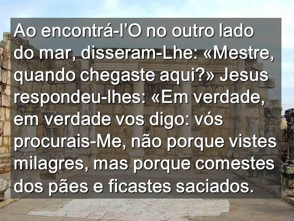 Ao encontrá-l'O no outro lado do mar, disseram-Lhe: «Mestre, quando chegaste aqui » Jesus respondeu-lhes: «Em verdade, em verdade vos digo: vós procurais-Me, não porque vistes milagres, mas porque comestes dos pães e ficastes saciados.