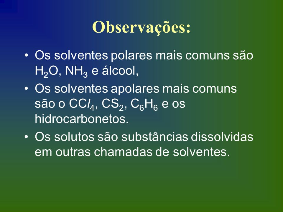 Observações: Os solventes polares mais comuns são H2O, NH3 e álcool,