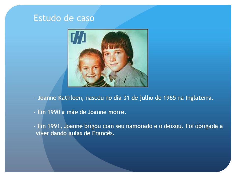 Estudo de caso - Joanne Kathleen, nasceu no dia 31 de julho de 1965 na Inglaterra. - Em 1990 a mãe de Joanne morre.