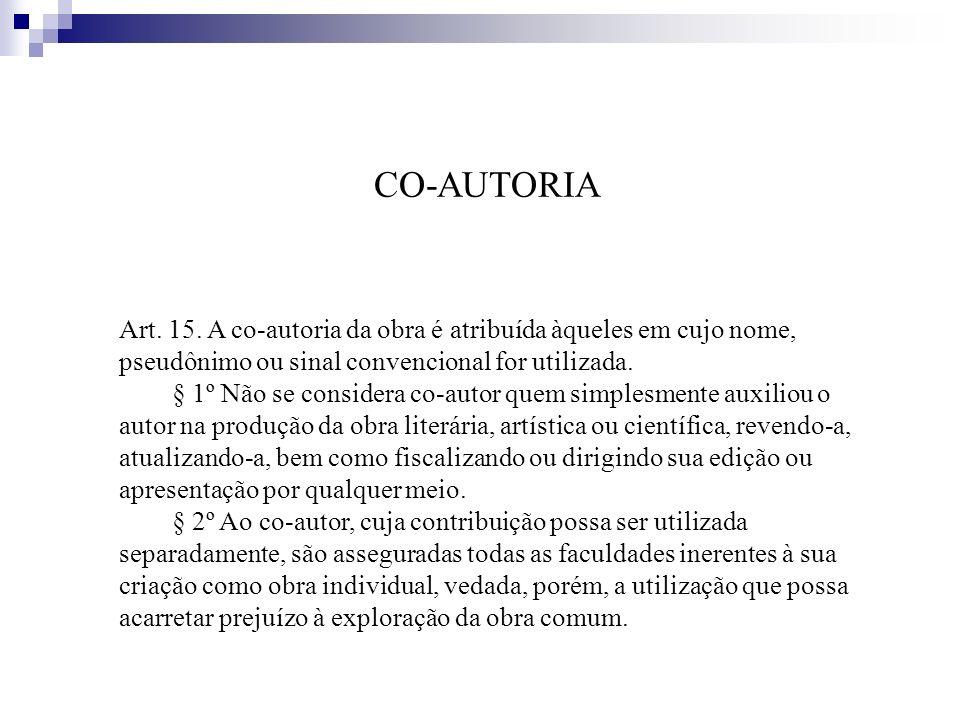 CO-AUTORIA Art. 15. A co-autoria da obra é atribuída àqueles em cujo nome, pseudônimo ou sinal convencional for utilizada.