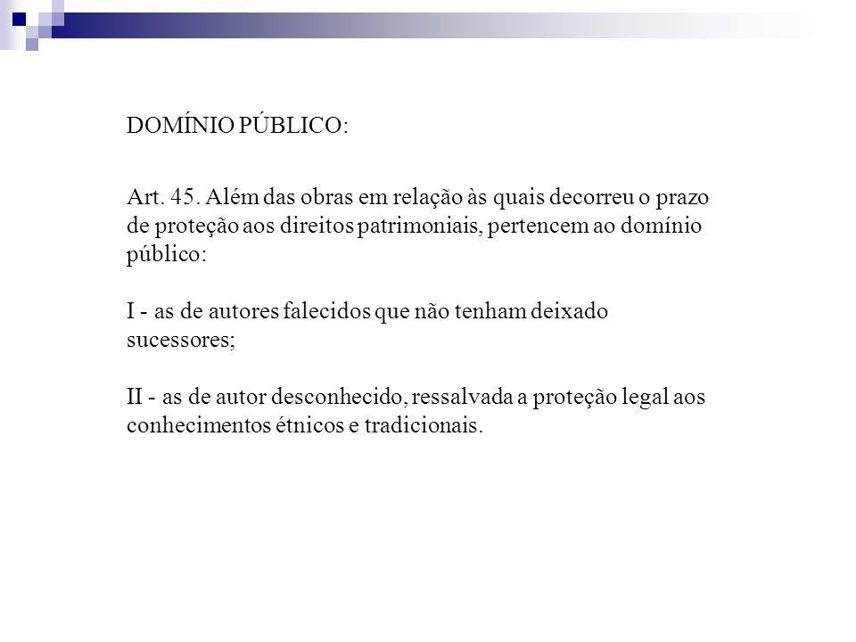 DOMÍNIO PÚBLICO: Art. 45. Além das obras em relação às quais decorreu o prazo de proteção aos direitos patrimoniais, pertencem ao domínio público: