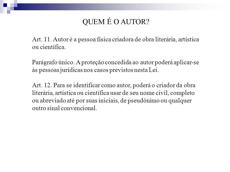 QUEM É O AUTOR Art. 11. Autor é a pessoa física criadora de obra literária, artística ou científica.