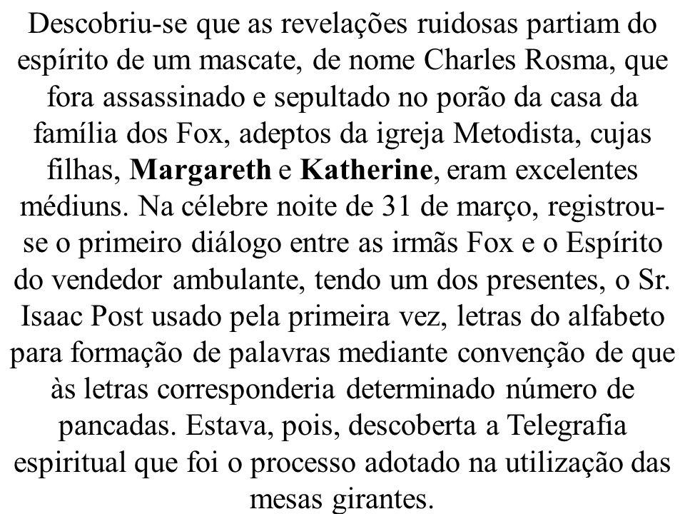 Descobriu-se que as revelações ruidosas partiam do espírito de um mascate, de nome Charles Rosma, que fora assassinado e sepultado no porão da casa da família dos Fox, adeptos da igreja Metodista, cujas filhas, Margareth e Katherine, eram excelentes médiuns.