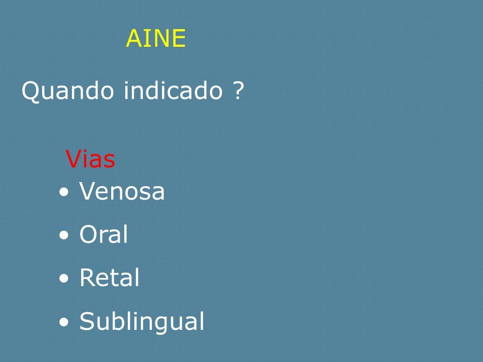 AINE Quando indicado Vias Venosa Oral Retal Sublingual