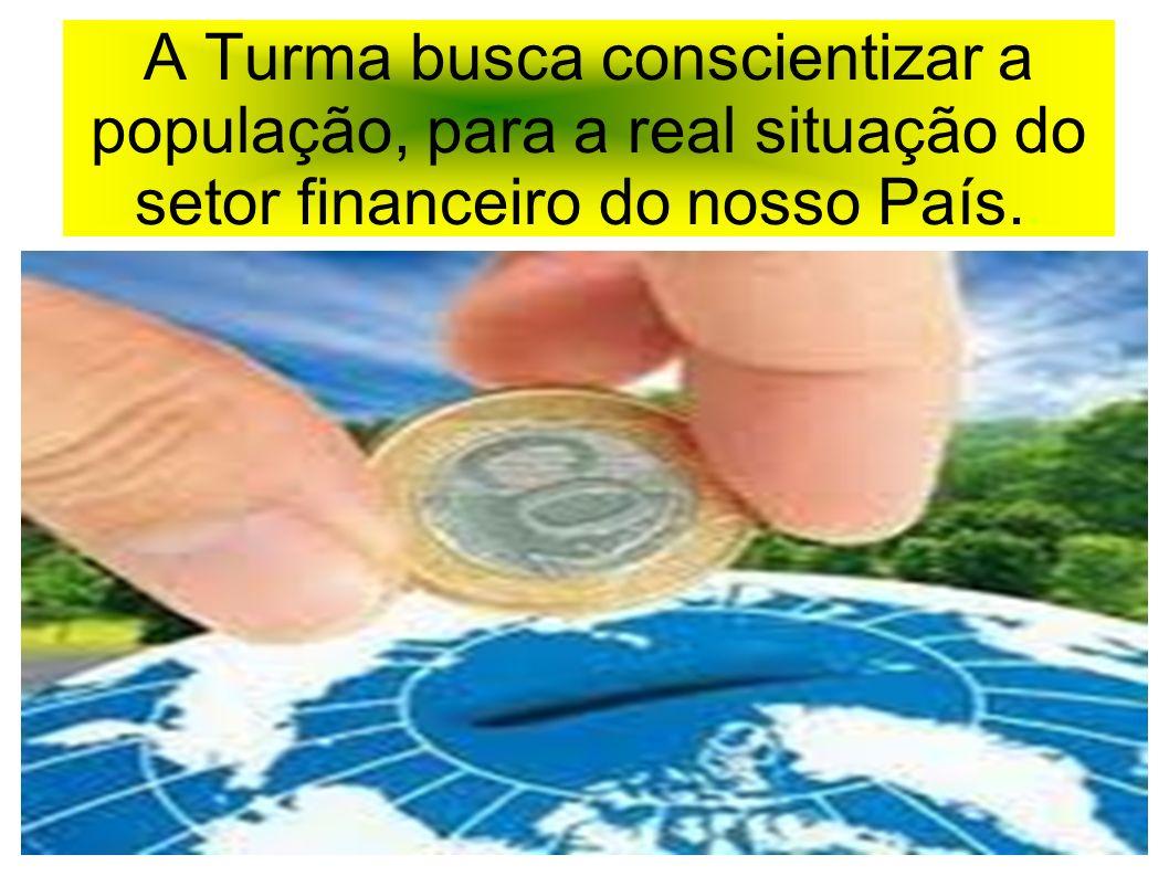 A Turma busca conscientizar a população, para a real situação do setor financeiro do nosso País..