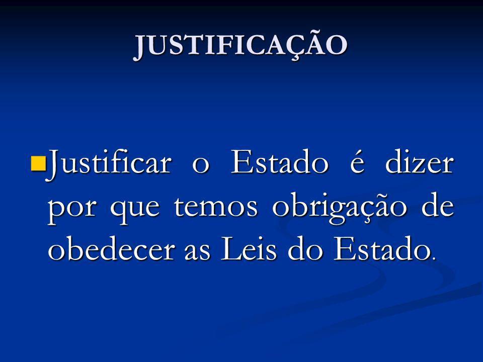 JUSTIFICAÇÃO Justificar o Estado é dizer por que temos obrigação de obedecer as Leis do Estado.