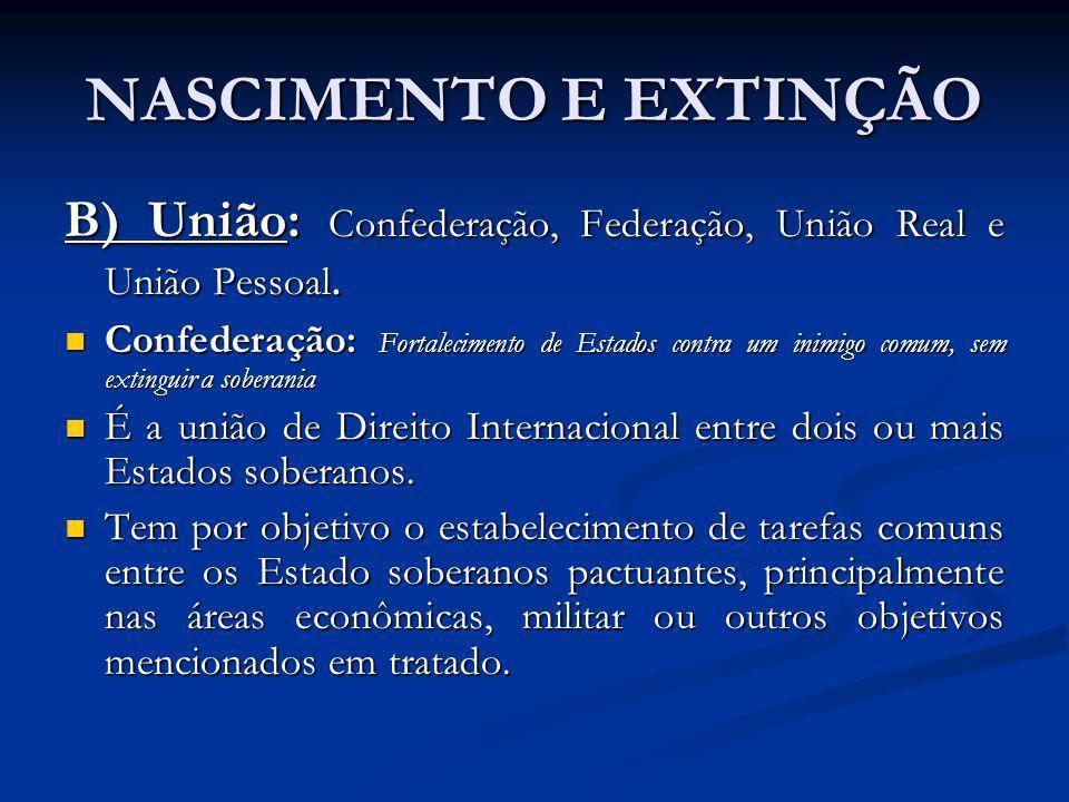 NASCIMENTO E EXTINÇÃO B) União: Confederação, Federação, União Real e União Pessoal.