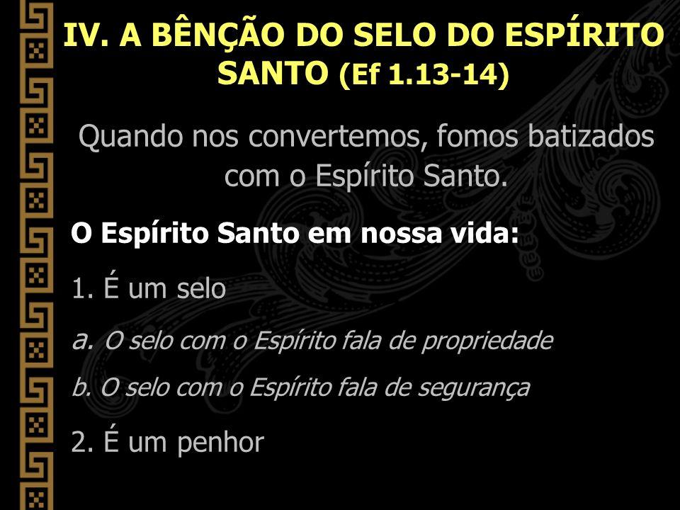 IV. A BÊNÇÃO DO SELO DO ESPÍRITO SANTO (Ef 1.13-14)