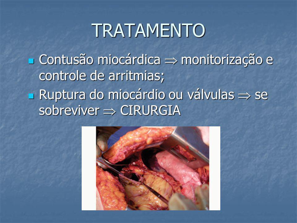 TRATAMENTO Contusão miocárdica  monitorização e controle de arritmias; Ruptura do miocárdio ou válvulas  se sobreviver  CIRURGIA.