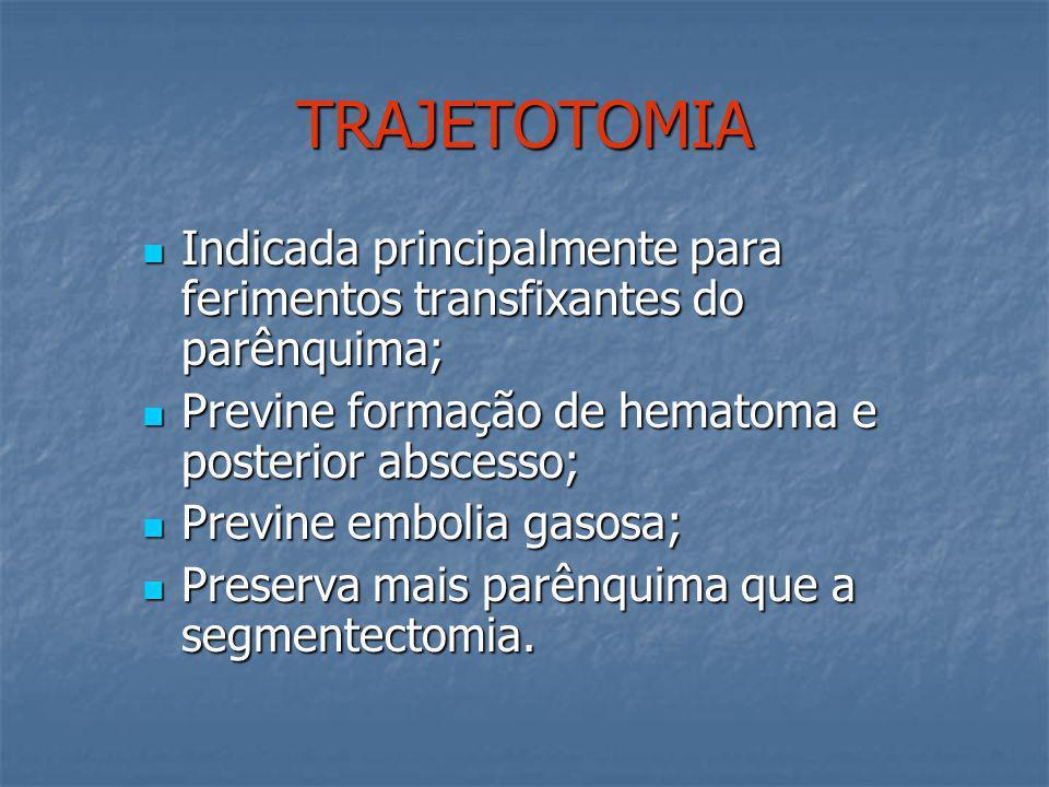 TRAJETOTOMIA Indicada principalmente para ferimentos transfixantes do parênquima; Previne formação de hematoma e posterior abscesso;