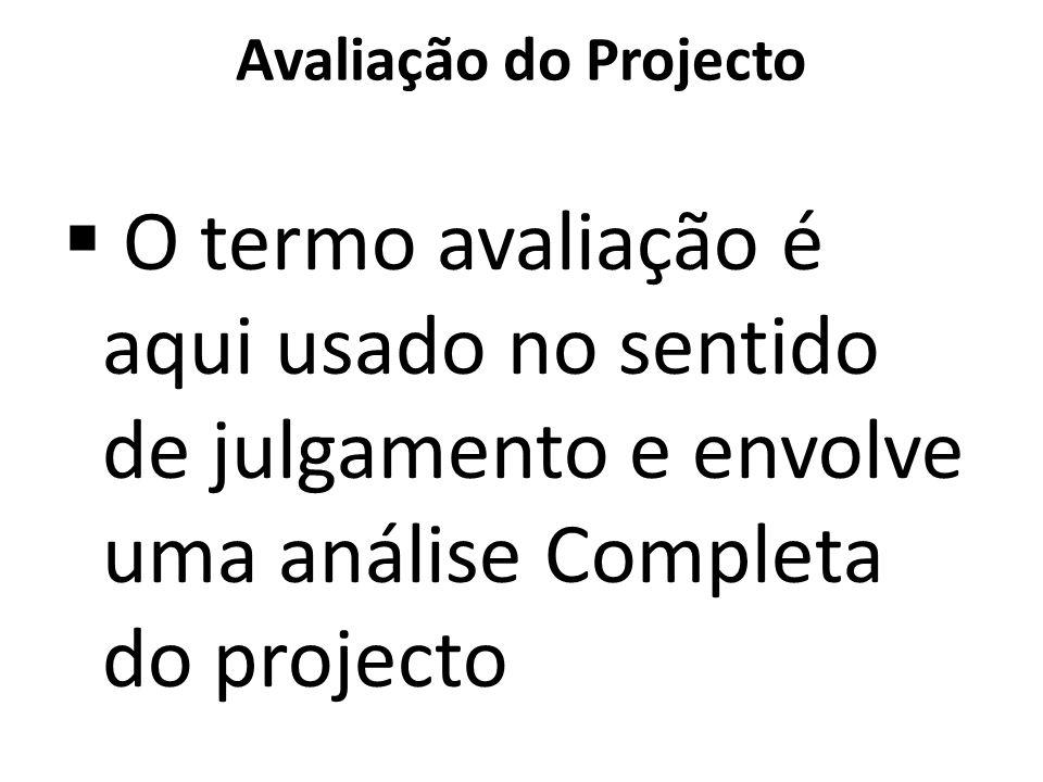 Avaliação do Projecto O termo avaliação é aqui usado no sentido de julgamento e envolve uma análise Completa do projecto.