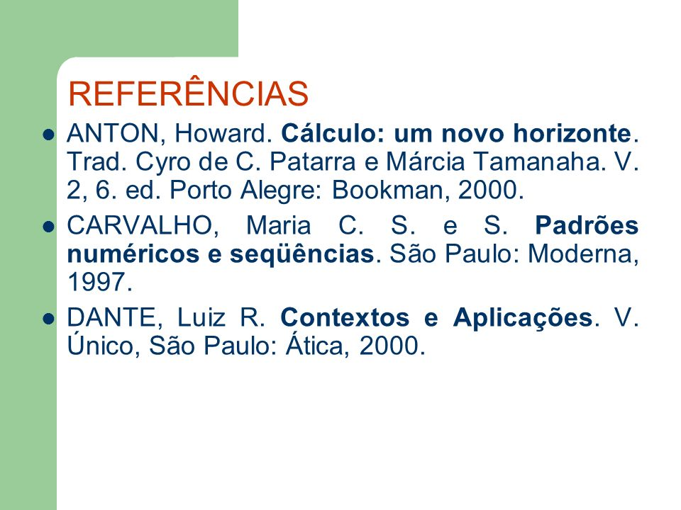 REFERÊNCIAS ANTON, Howard. Cálculo: um novo horizonte. Trad. Cyro de C. Patarra e Márcia Tamanaha. V. 2, 6. ed. Porto Alegre: Bookman, 2000.