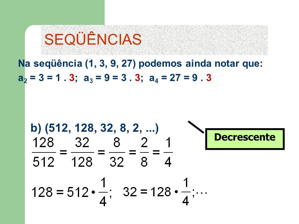 SEQÜÊNCIAS Na seqüência (1, 3, 9, 27) podemos ainda notar que: a2 = 3 = 1 . 3; a3 = 9 = 3 . 3; a4 = 27 = 9 . 3.