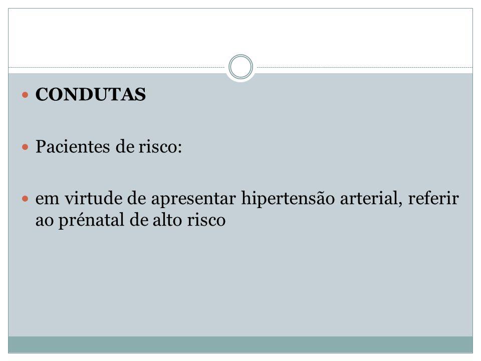 CONDUTAS Pacientes de risco: em virtude de apresentar hipertensão arterial, referir ao prénatal de alto risco.