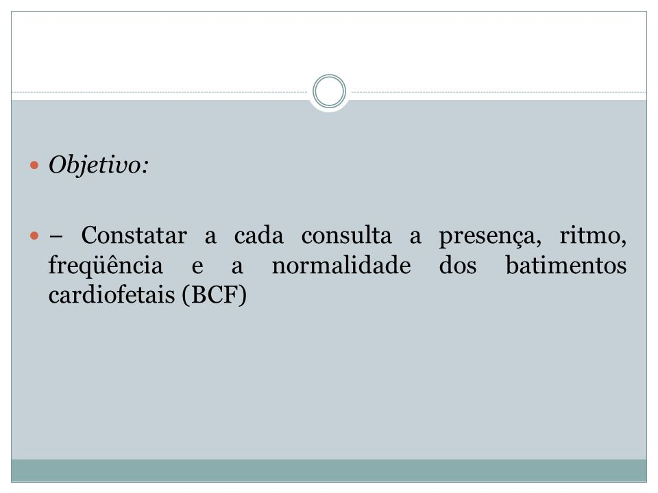 Objetivo: − Constatar a cada consulta a presença, ritmo, freqüência e a normalidade dos batimentos cardiofetais (BCF)