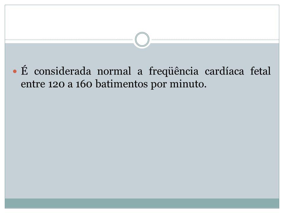 É considerada normal a freqüência cardíaca fetal entre 120 a 160 batimentos por minuto.