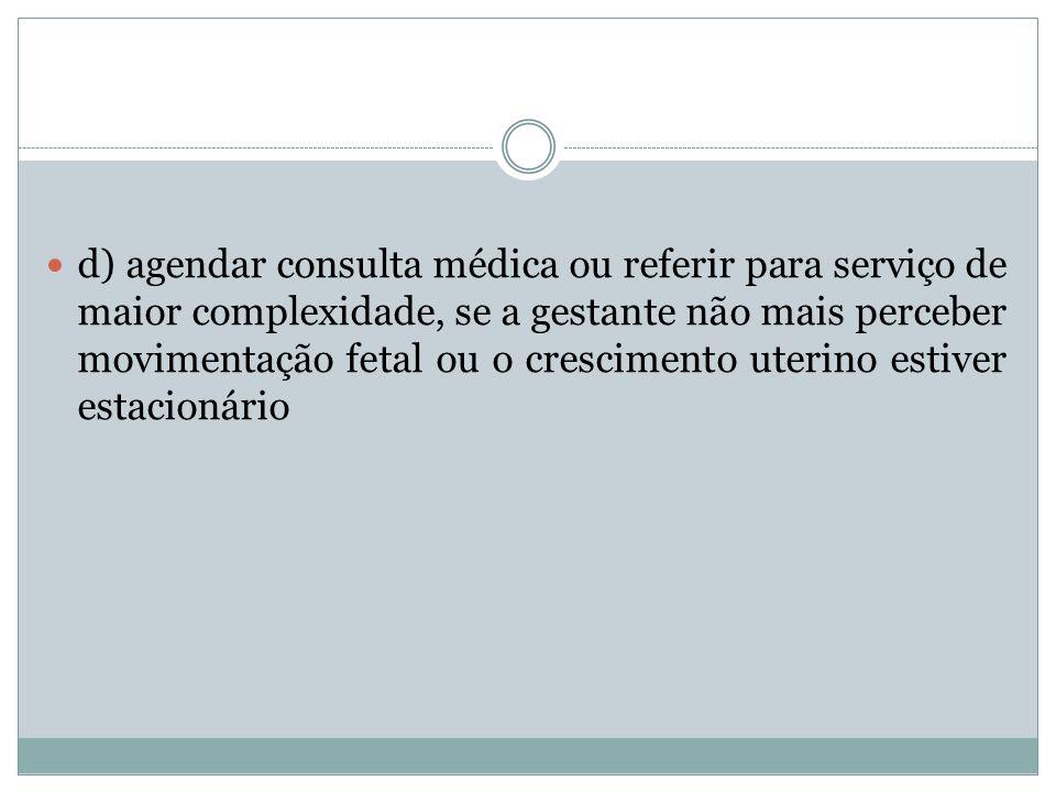 d) agendar consulta médica ou referir para serviço de maior complexidade, se a gestante não mais perceber movimentação fetal ou o crescimento uterino estiver estacionário