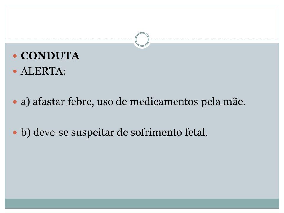CONDUTA ALERTA: a) afastar febre, uso de medicamentos pela mãe.
