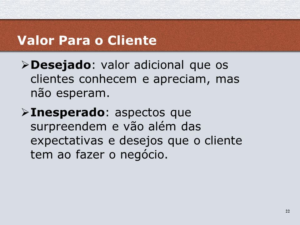 Valor Para o Cliente Desejado: valor adicional que os clientes conhecem e apreciam, mas não esperam.
