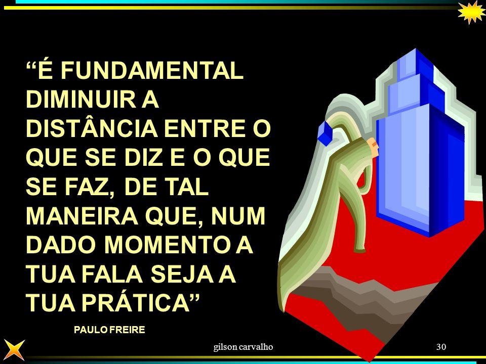 É FUNDAMENTAL DIMINUIR A DISTÂNCIA ENTRE O QUE SE DIZ E O QUE SE FAZ, DE TAL MANEIRA QUE, NUM DADO MOMENTO A TUA FALA SEJA A TUA PRÁTICA PAULO FREIRE