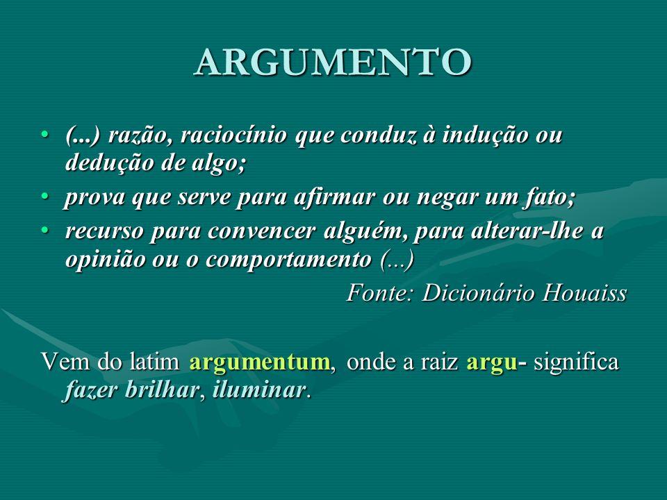 ARGUMENTO (...) razão, raciocínio que conduz à indução ou dedução de algo; prova que serve para afirmar ou negar um fato;