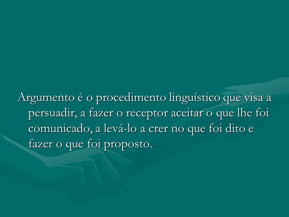 Argumento é o procedimento linguístico que visa a persuadir, a fazer o receptor aceitar o que lhe foi comunicado, a levá-lo a crer no que foi dito e fazer o que foi proposto.