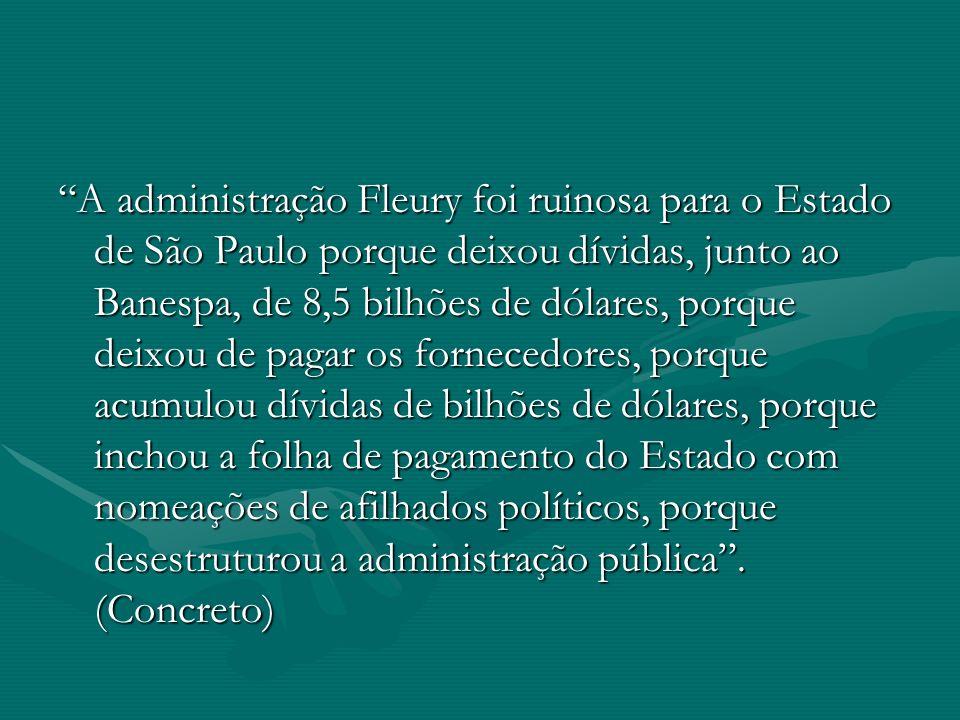 A administração Fleury foi ruinosa para o Estado de São Paulo porque deixou dívidas, junto ao Banespa, de 8,5 bilhões de dólares, porque deixou de pagar os fornecedores, porque acumulou dívidas de bilhões de dólares, porque inchou a folha de pagamento do Estado com nomeações de afilhados políticos, porque desestruturou a administração pública .