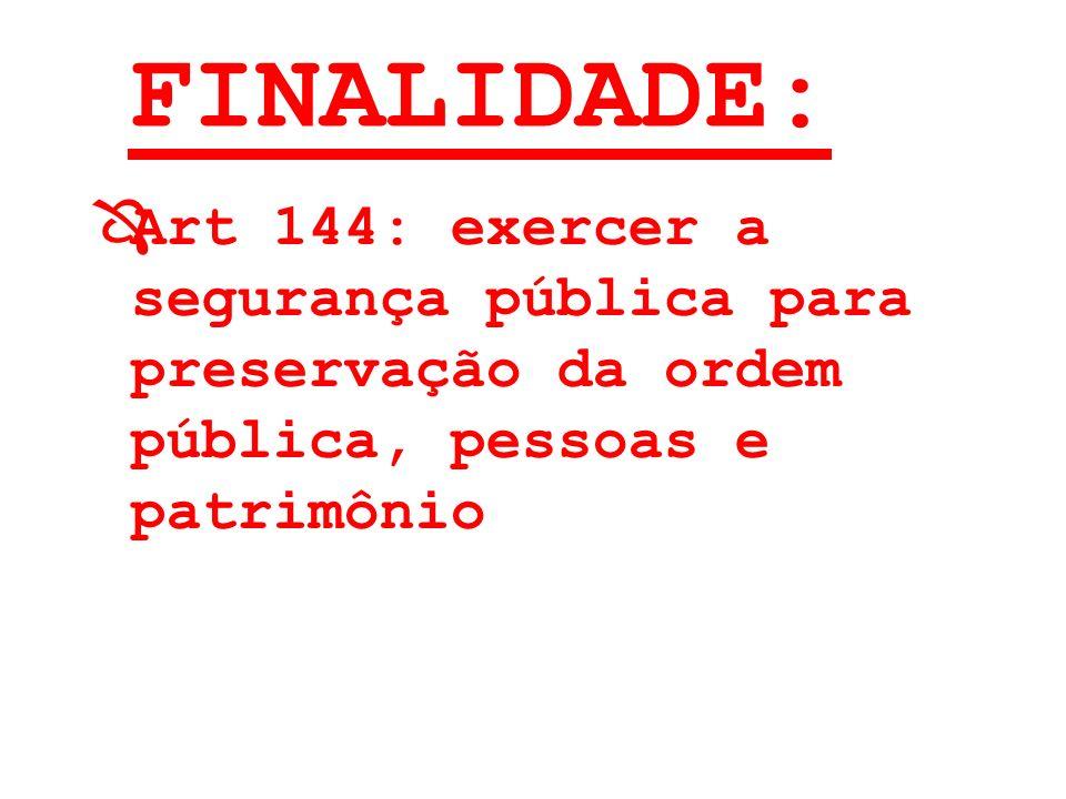 FINALIDADE: Art 144: exercer a segurança pública para preservação da ordem pública, pessoas e patrimônio.