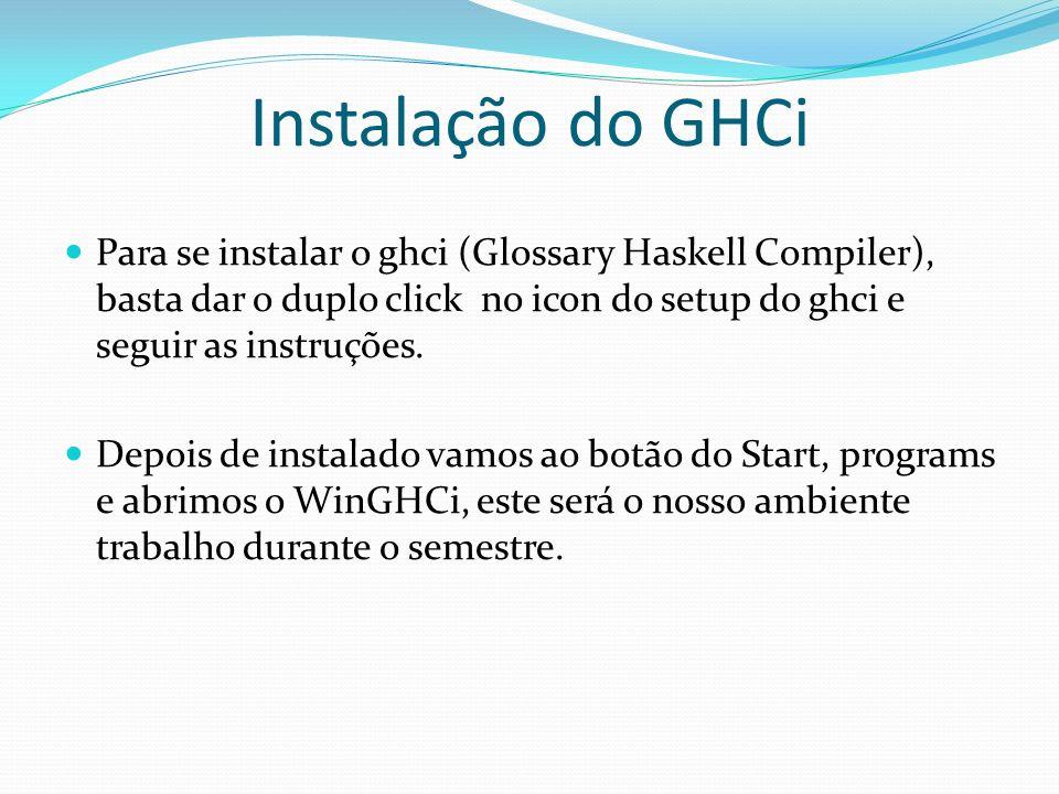 Instalação do GHCi Para se instalar o ghci (Glossary Haskell Compiler), basta dar o duplo click no icon do setup do ghci e seguir as instruções.