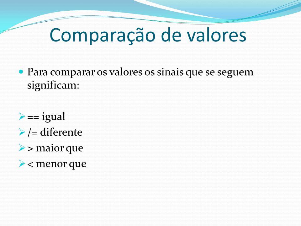 Comparação de valores Para comparar os valores os sinais que se seguem significam: == igual. /= diferente.