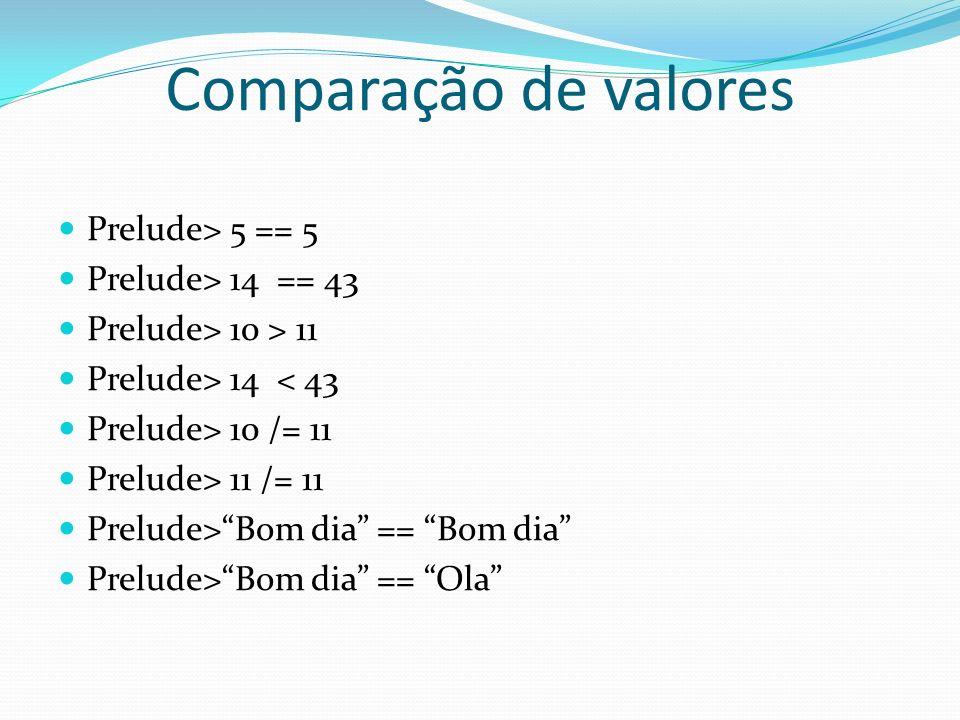 Comparação de valores Prelude> 5 == 5 Prelude> 14 == 43