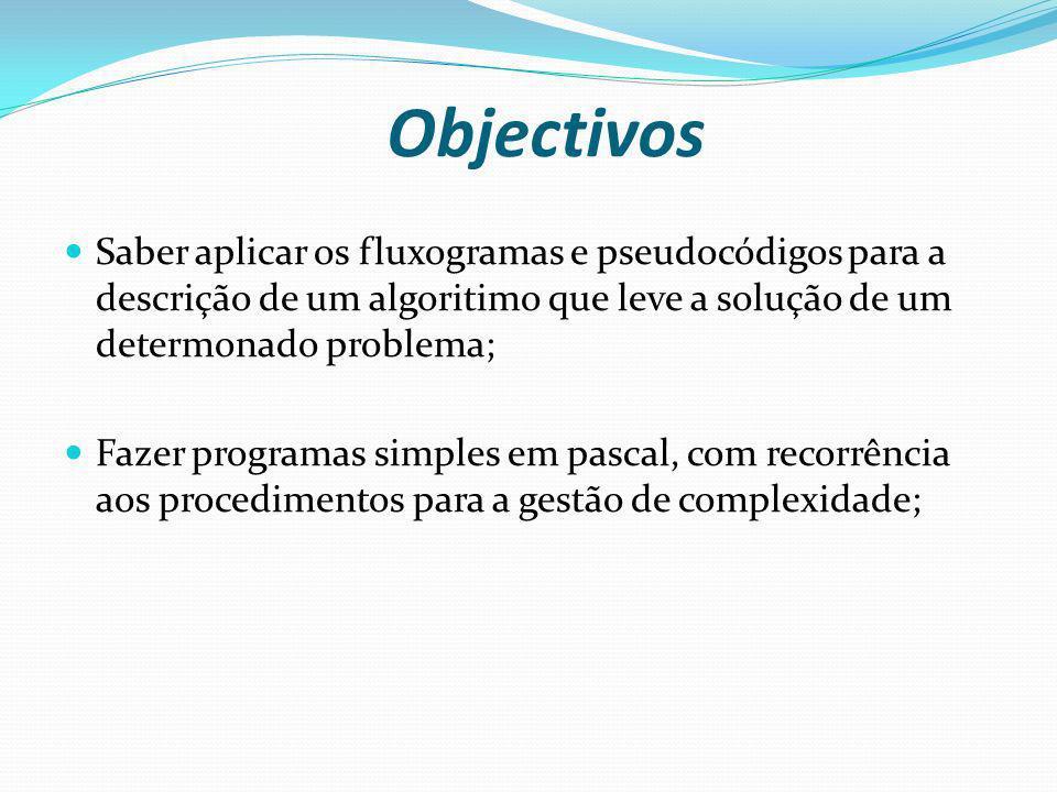 Objectivos Saber aplicar os fluxogramas e pseudocódigos para a descrição de um algoritimo que leve a solução de um determonado problema;