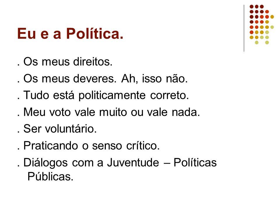 Eu e a Política. . Os meus direitos. . Os meus deveres. Ah, isso não.